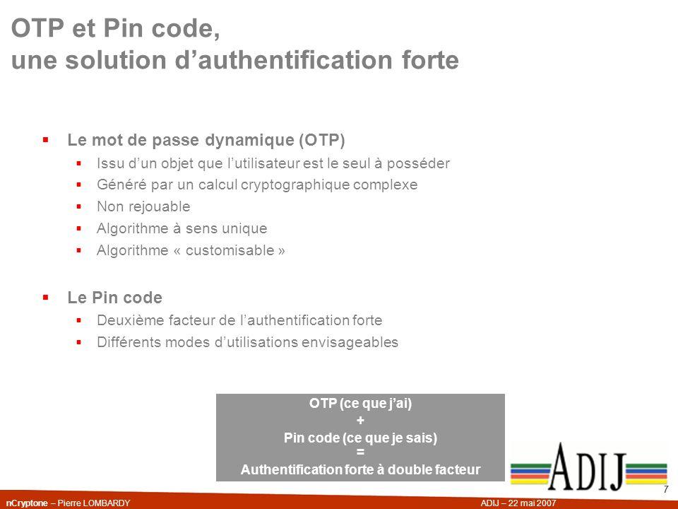 nCryptone – Pierre LOMBARDYADIJ – 22 mai 2007 7 OTP et Pin code, une solution dauthentification forte Le mot de passe dynamique (OTP) Issu dun objet q