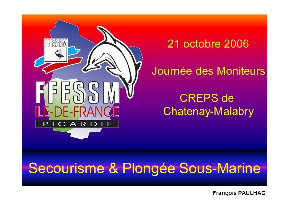 Secourisme & Plongée Sous-Marine 21 octobre 2006 Journée des Moniteurs CREPS de Chatenay-Malabry François PAULHAC