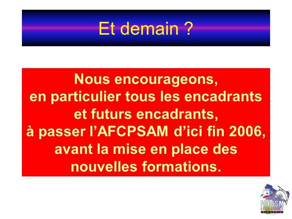 Et demain ? Nous encourageons, en particulier tous les encadrants et futurs encadrants, à passer lAFCPSAM dici fin 2006, avant la mise en place des no