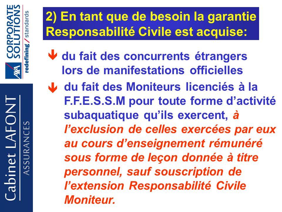 Cabinet LAFONT 2) En tant que de besoin la garantie Responsabilité Civile est acquise: du fait des Moniteurs licenciés à la F.F.E.S.S.M pour toute forme dactivité subaquatique quils exercent, à lexclusion de celles exercées par eux au cours denseignement rémunéré sous forme de leçon donnée à titre personnel, sauf souscription de lextension Responsabilité Civile Moniteur.