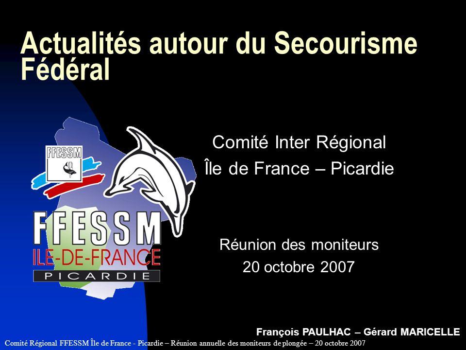 Comité Régional FFESSM Île de France - Picardie – Réunion annuelle des moniteurs de plongée – 20 octobre 2007 Actualités autour du Secourisme Fédéral