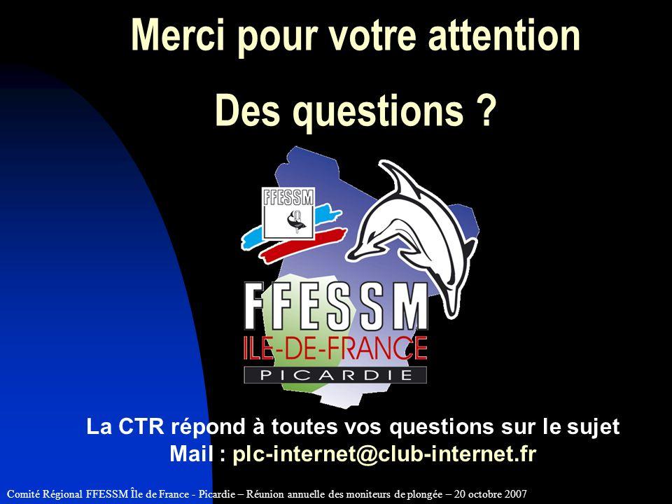 Comité Régional FFESSM Île de France - Picardie – Réunion annuelle des moniteurs de plongée – 20 octobre 2007 Merci pour votre attention Des questions