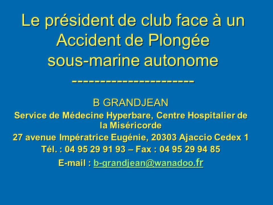 Le président de club face à un Accident de Plongée sous-marine autonome ---------------------- B GRANDJEAN Service de Médecine Hyperbare, Centre Hospi