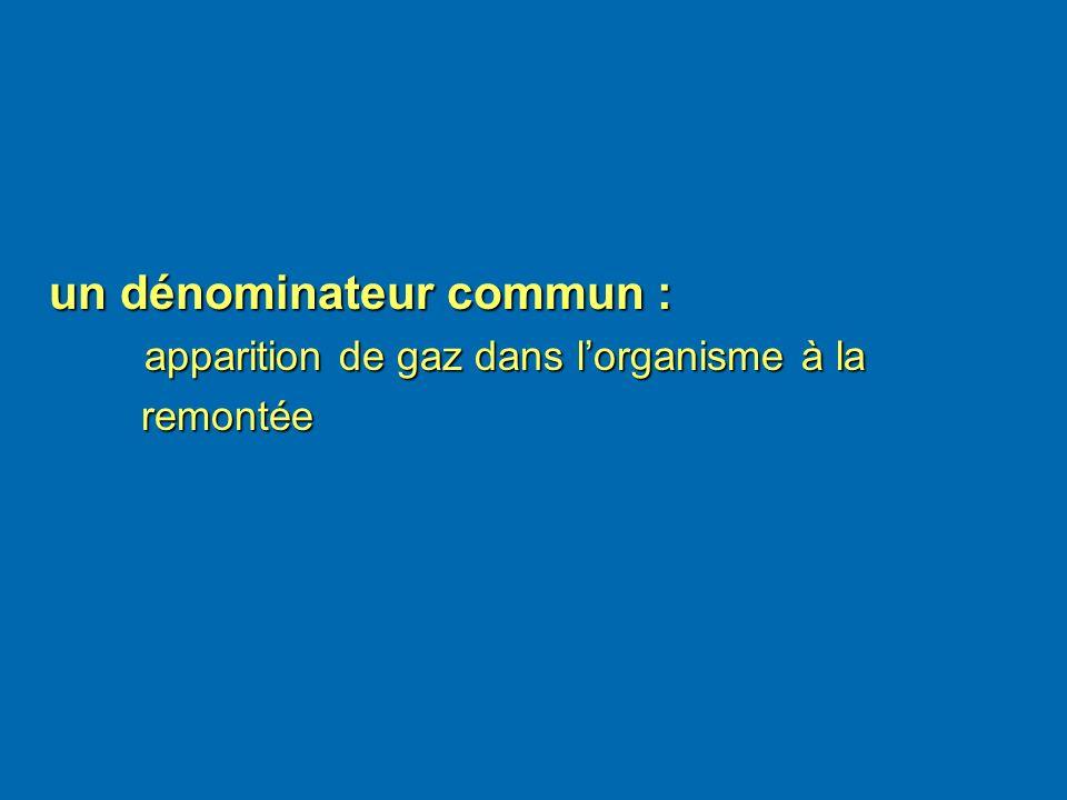 un dénominateur commun : un dénominateur commun : apparition de gaz dans lorganisme à la remontée remontée