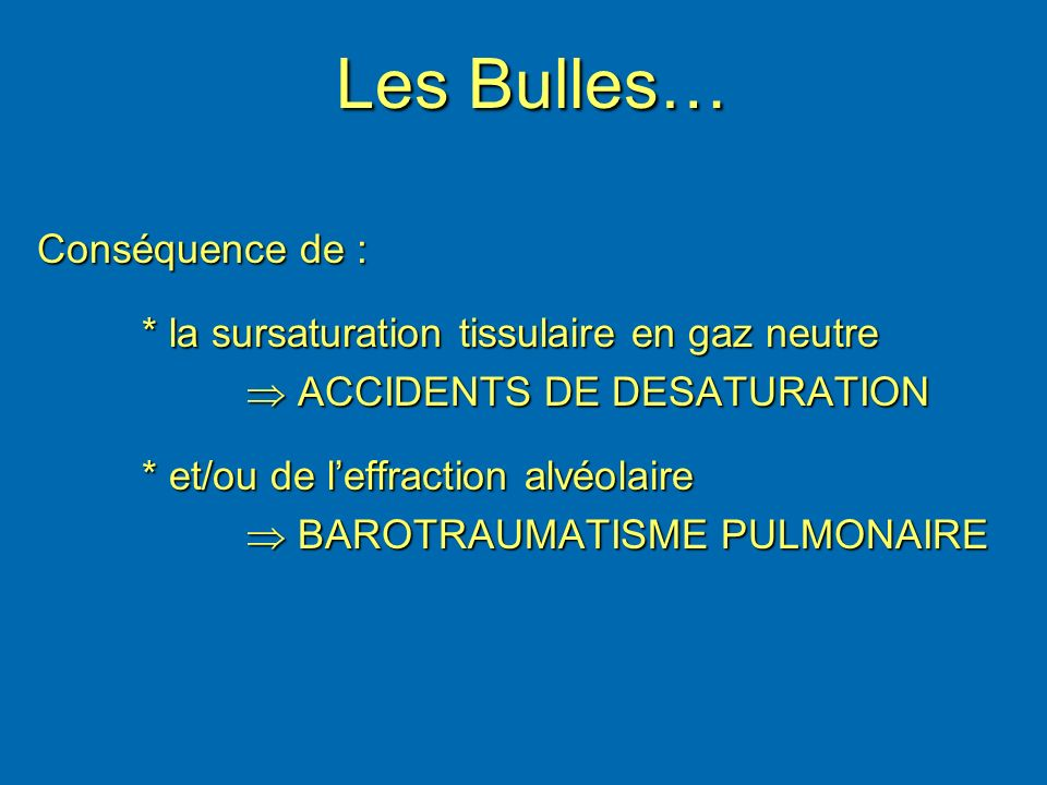 Les Bulles… Conséquence de : * la sursaturation tissulaire en gaz neutre ACCIDENTS DE DESATURATION ACCIDENTS DE DESATURATION * et/ou de leffraction al