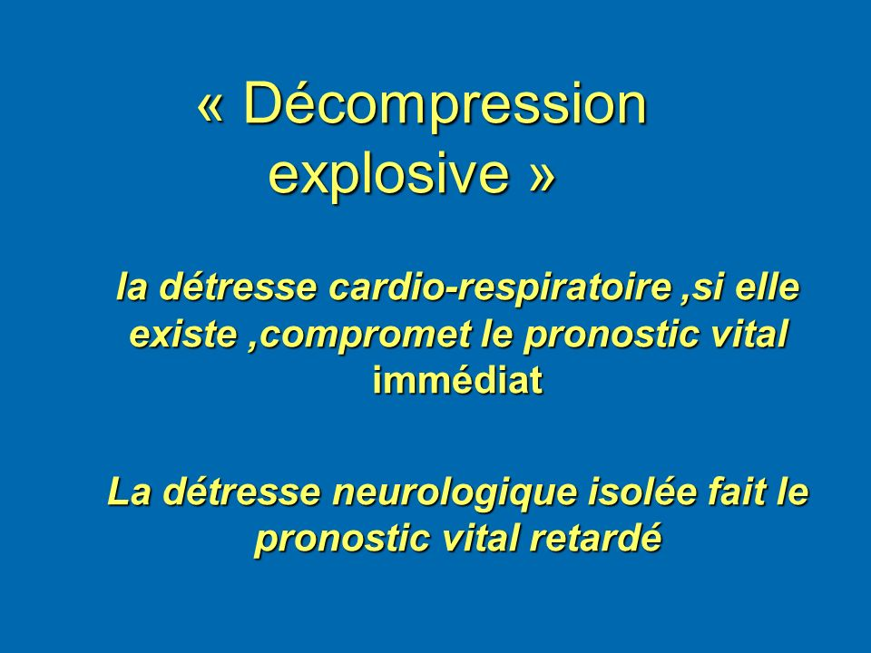 « Décompression explosive » « Décompression explosive » la détresse cardio-respiratoire,si elle existe,compromet le pronostic vital immédiat La détres