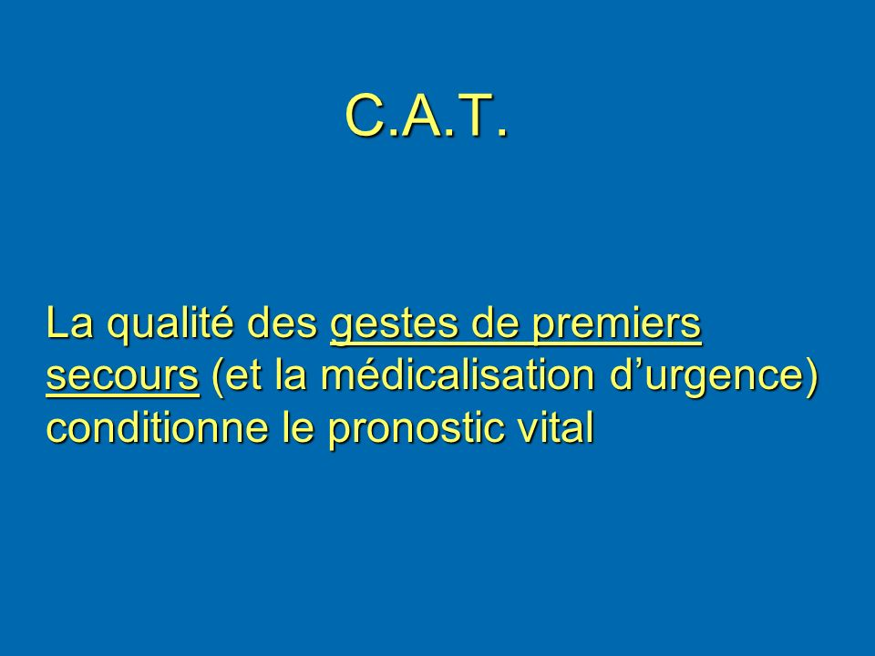 C.A.T. La qualité des gestes de premiers secours (et la médicalisation durgence) conditionne le pronostic vital