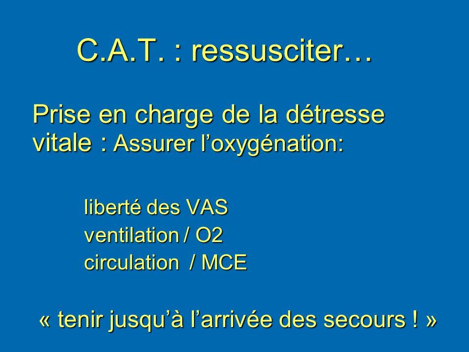 C.A.T. : ressusciter… Prise en charge de la détresse vitale : Assurer loxygénation: liberté des VAS liberté des VAS ventilation / O2 ventilation / O2