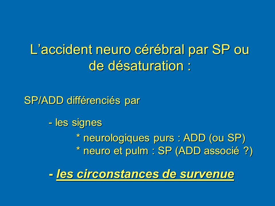 Laccident neuro cérébral par SP ou de désaturation : SP/ADD différenciés par SP/ADD différenciés par - les signes * neurologiques purs : ADD (ou SP) *