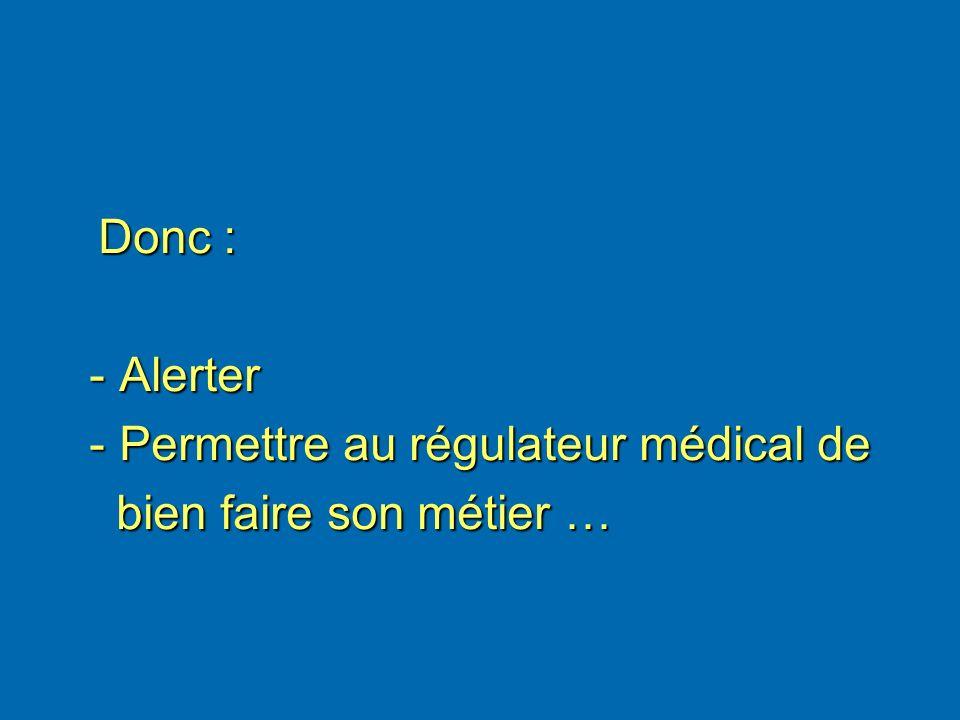 Donc : Donc : - Alerter - Alerter - Permettre au régulateur médical de - Permettre au régulateur médical de bien faire son métier … bien faire son mét