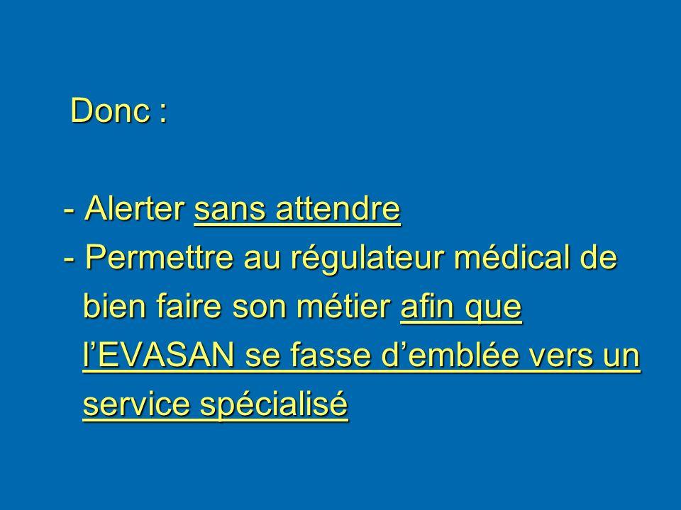 Donc : Donc : - Alerter sans attendre - Alerter sans attendre - Permettre au régulateur médical de - Permettre au régulateur médical de bien faire son