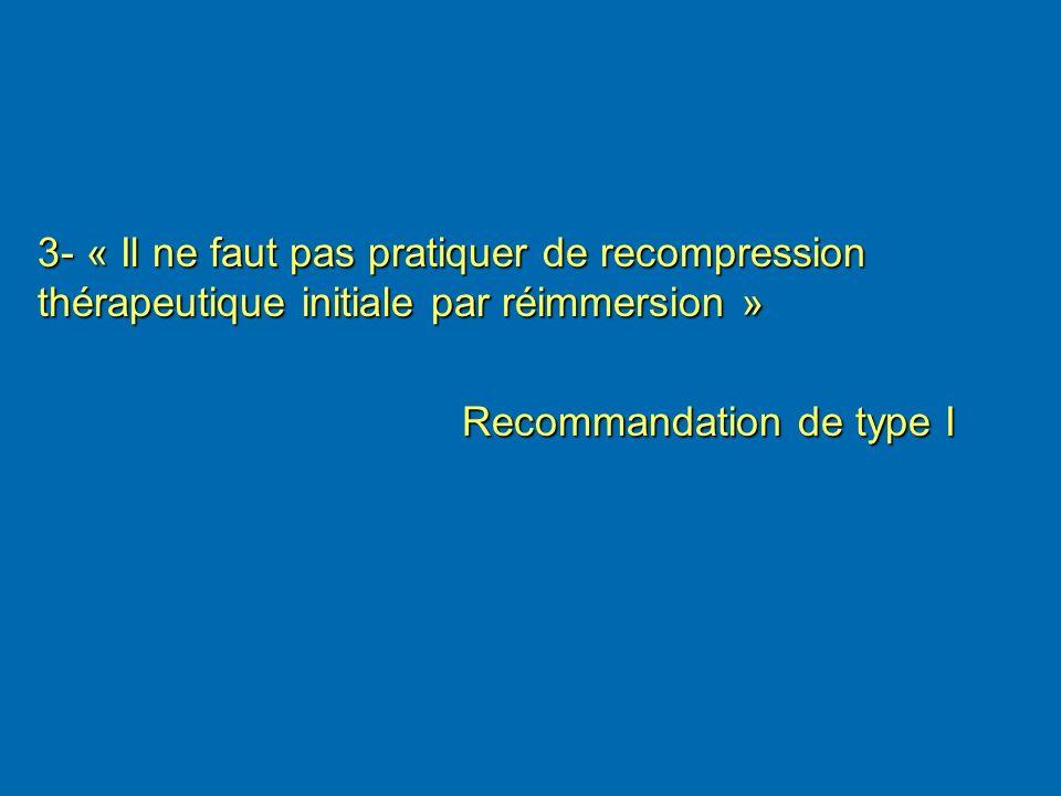 3- « Il ne faut pas pratiquer de recompression thérapeutique initiale par réimmersion » Recommandation de type I