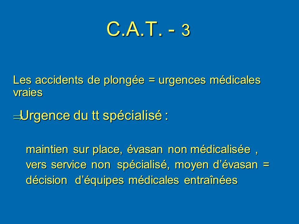 C.A.T. - 3 Les accidents de plongée = urgences médicales vraies Urgence du tt spécialisé : Urgence du tt spécialisé : maintien sur place, évasan non m