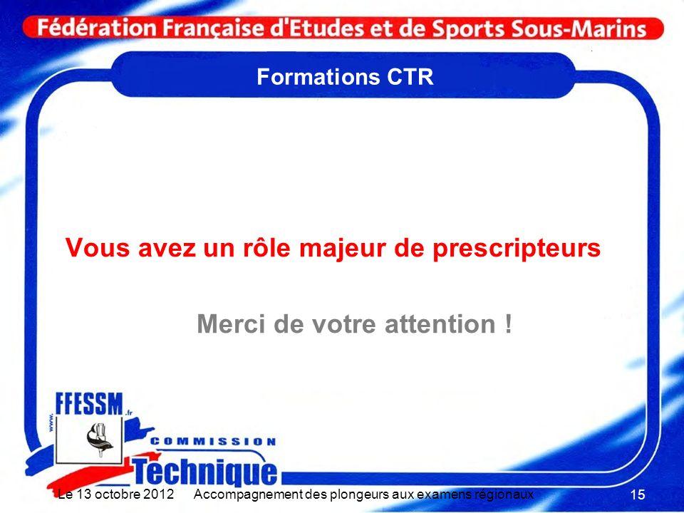 Formations CTR Vous avez un rôle majeur de prescripteurs Merci de votre attention ! Le 13 octobre 2012Accompagnement des plongeurs aux examens régiona