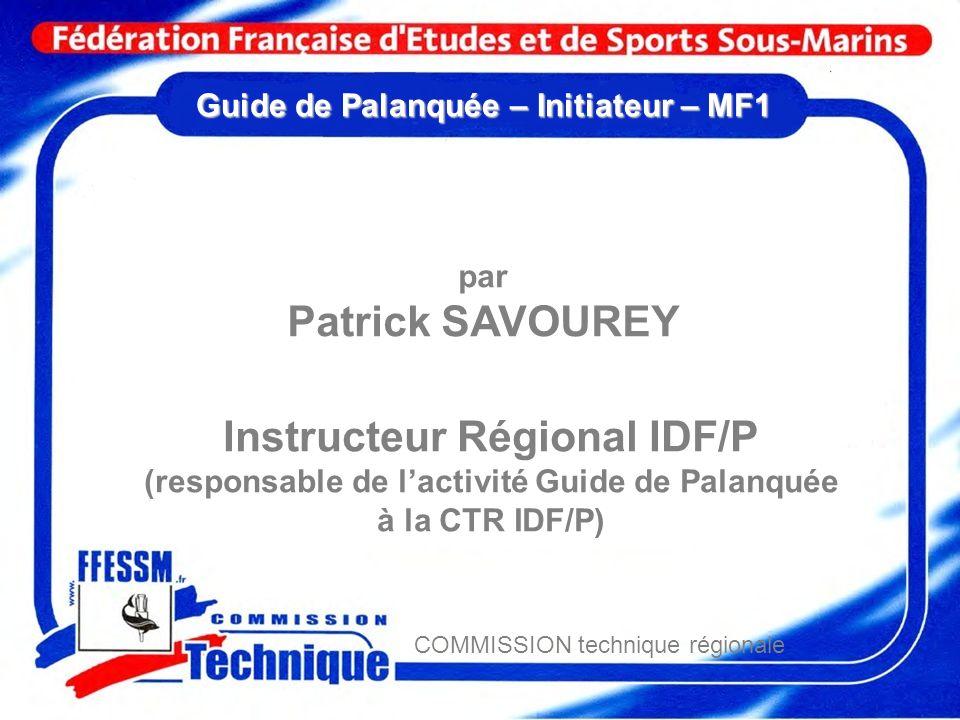 Guide de Palanquée – Initiateur – MF1 par Patrick SAVOUREY Instructeur Régional IDF/P (responsable de lactivité Guide de Palanquée à la CTR IDF/P) COM