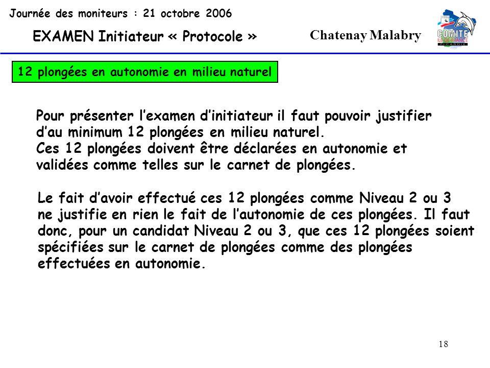 18 Chatenay Malabry Journée des moniteurs : 21 octobre 2006 EXAMEN Initiateur « Protocole » 12 plongées en autonomie en milieu naturel Pour présenter