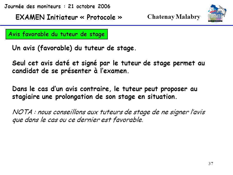 37 Chatenay Malabry Journée des moniteurs : 21 octobre 2006 EXAMEN Initiateur « Protocole » Avis favorable du tuteur de stage Un avis (favorable) du t