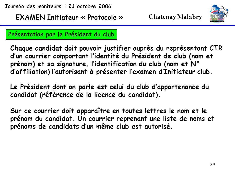 39 Chatenay Malabry Journée des moniteurs : 21 octobre 2006 EXAMEN Initiateur « Protocole » Présentation par le Président du club Chaque candidat doit