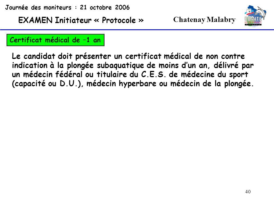 40 Chatenay Malabry Journée des moniteurs : 21 octobre 2006 EXAMEN Initiateur « Protocole » Certificat médical de –1 an Le candidat doit présenter un