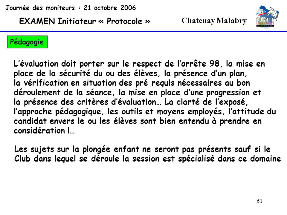 61 Chatenay Malabry Journée des moniteurs : 21 octobre 2006 EXAMEN Initiateur « Protocole » Pédagogie Lévaluation doit porter sur le respect de larrêt