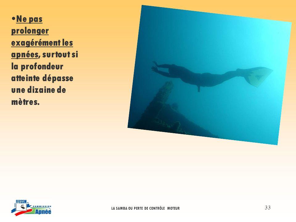 LA SAMBA OU PERTE DE CONTRÔLE MOTEUR 33 Ne pas prolonger exagérément les apnées, surtout si la profondeur atteinte dépasse une dizaine de mètres.