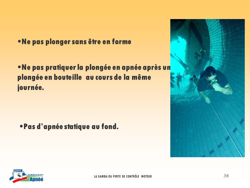 LA SAMBA OU PERTE DE CONTRÔLE MOTEUR 36 Ne pas plonger sans être en forme Ne pas pratiquer la plongée en apnée après une plongée en bouteille au cours