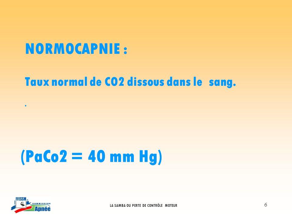 LA SAMBA OU PERTE DE CONTRÔLE MOTEUR 6 NORMOCAPNIE : Taux normal de CO2 dissous dans le sang. (PaCo2 = 40 mm Hg)