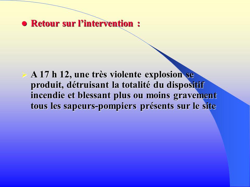 Retour sur lintervention : Retour sur lintervention : A 17 h 12, une très violente explosion se produit, détruisant la totalité du dispositif incendie