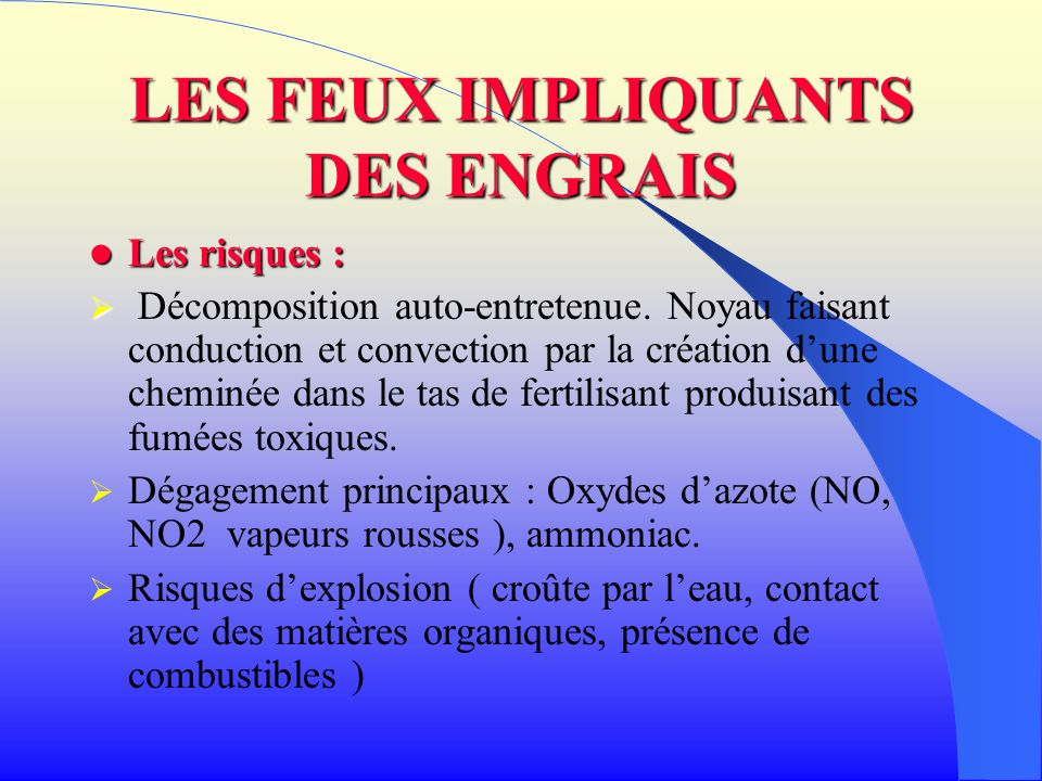 LES FEUX IMPLIQUANTS DES ENGRAIS Les risques : Les risques : Décomposition auto-entretenue. Noyau faisant conduction et convection par la création dun