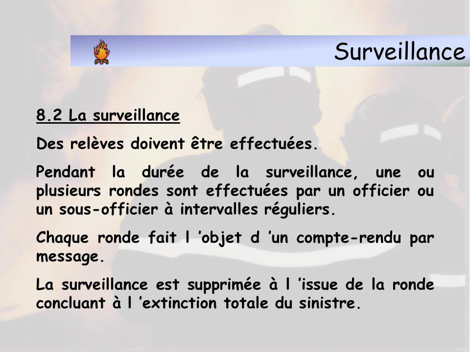 Surveillance 8.2 La surveillance L effectif de ce service varie suivant l importance du sinistre, l étendue des locaux à surveiller et le nombre des lances encore utiles.
