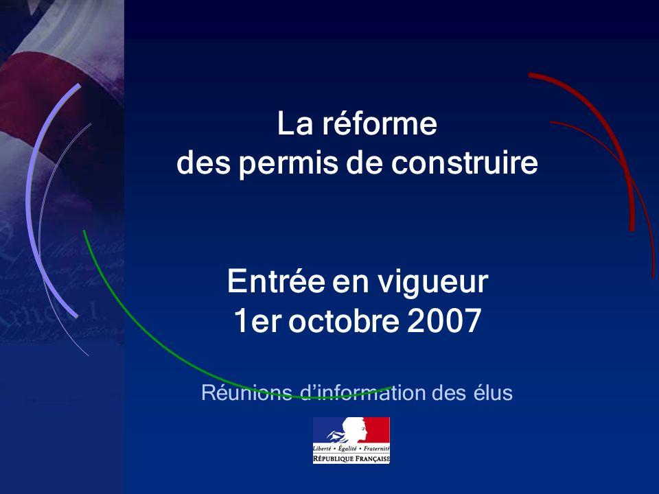 1 La réforme des permis de construire Entrée en vigueur 1er octobre 2007 Réunions dinformation des élus