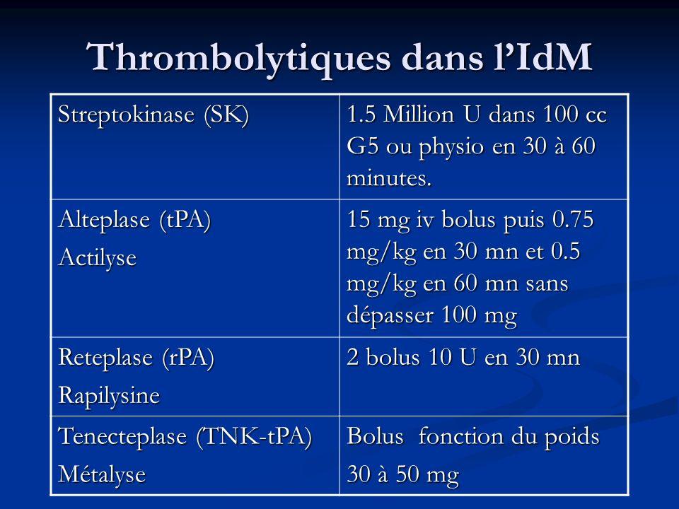 Thrombolytiques dans lIdM Streptokinase (SK) 1.5 Million U dans 100 cc G5 ou physio en 30 à 60 minutes. Alteplase (tPA) Actilyse 15 mg iv bolus puis 0