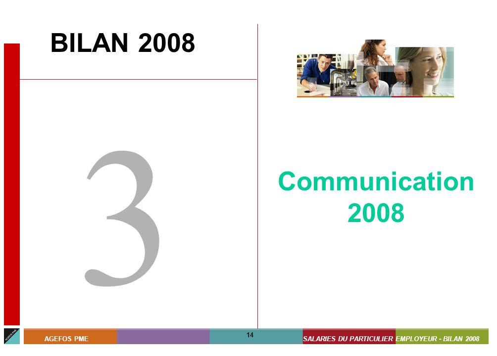 ASSISTANTS MATERNELS - BILAN 2008 14 AGEFOS PMESALARIES DU PARTICULIER EMPLOYEUR - BILAN 2008 14 BILAN 2008 3 Communication 2008