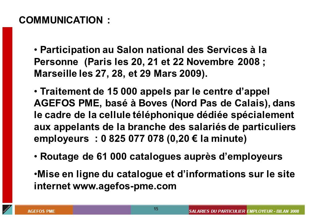 ASSISTANTS MATERNELS - BILAN 2008 15 AGEFOS PMESALARIES DU PARTICULIER EMPLOYEUR - BILAN 2008 15 COMMUNICATION : Participation au Salon national des Services à la Personne (Paris les 20, 21 et 22 Novembre 2008 ; Marseille les 27, 28, et 29 Mars 2009).