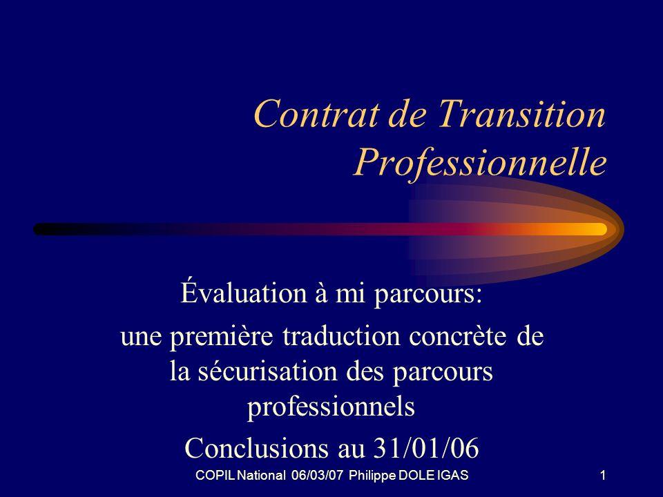 COPIL National 06/03/07 Philippe DOLE IGAS1 Contrat de Transition Professionnelle Évaluation à mi parcours: une première traduction concrète de la sécurisation des parcours professionnels Conclusions au 31/01/06