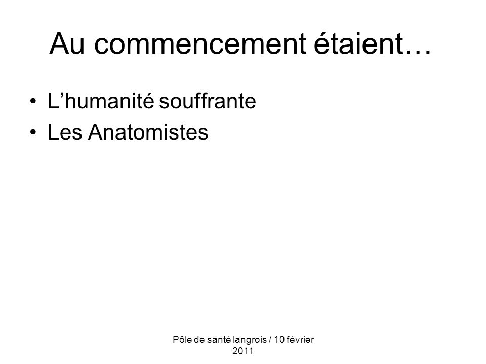 Au commencement étaient… Pôle de santé langrois / 10 février 2011 Lhumanité souffrante Les Anatomistes