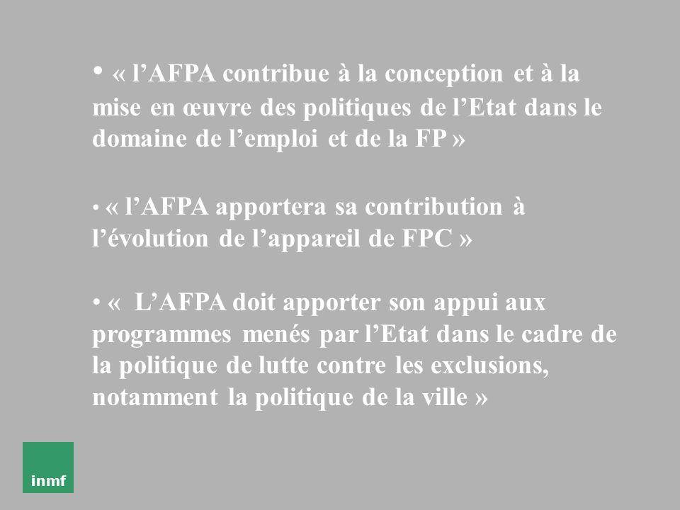 inmf « lAFPA contribue à la conception et à la mise en œuvre des politiques de lEtat dans le domaine de lemploi et de la FP » « lAFPA apportera sa contribution à lévolution de lappareil de FPC » « LAFPA doit apporter son appui aux programmes menés par lEtat dans le cadre de la politique de lutte contre les exclusions, notamment la politique de la ville »
