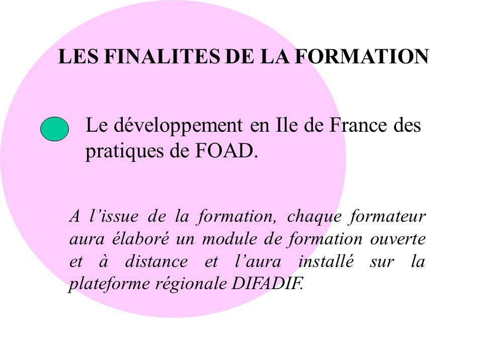 LES FINALITES DE LA FORMATION Le développement en Ile de France des pratiques de FOAD. A lissue de la formation, chaque formateur aura élaboré un modu