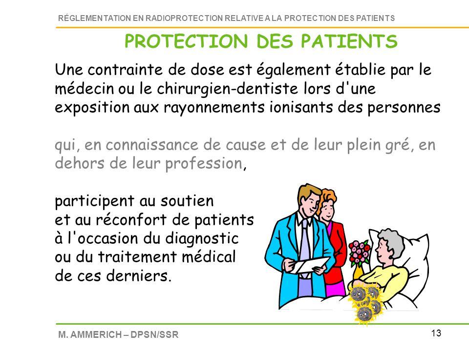13 RÉGLEMENTATION EN RADIOPROTECTION RELATIVE A LA PROTECTION DES PATIENTS M. AMMERICH – DPSN/SSR Une contrainte de dose est également établie par le