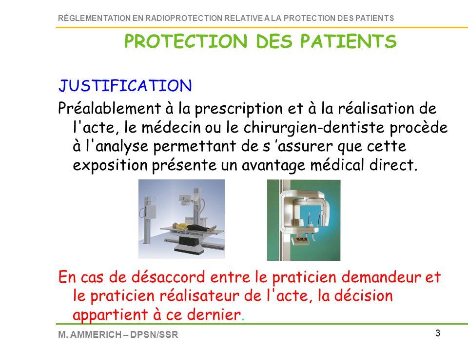 3 RÉGLEMENTATION EN RADIOPROTECTION RELATIVE A LA PROTECTION DES PATIENTS M. AMMERICH – DPSN/SSR PROTECTION DES PATIENTS JUSTIFICATION Préalablement à