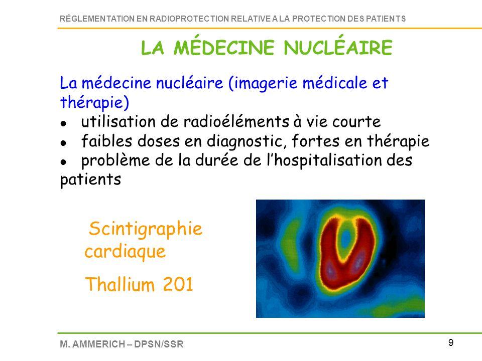 9 RÉGLEMENTATION EN RADIOPROTECTION RELATIVE A LA PROTECTION DES PATIENTS M. AMMERICH – DPSN/SSR La médecine nucléaire (imagerie médicale et thérapie)
