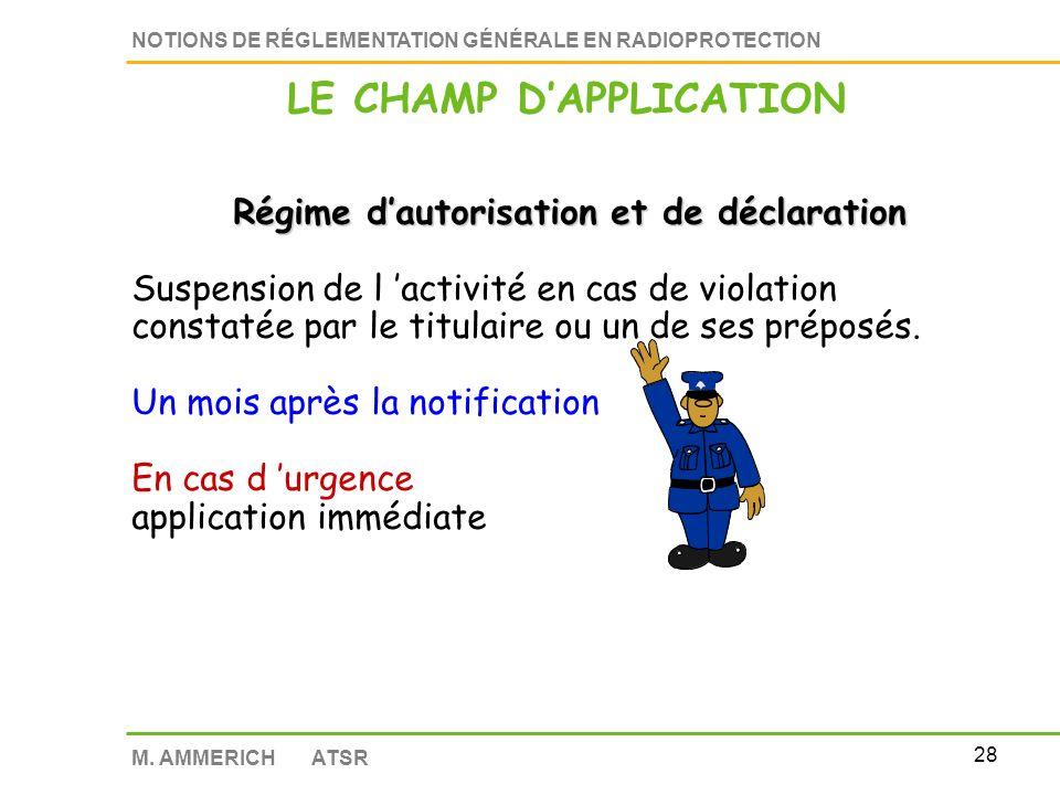 27 NOTIONS DE RÉGLEMENTATION GÉNÉRALE EN RADIOPROTECTION M. AMMERICH ATSR Régime dautorisation et de déclaration Les activités sont soumises à un régi