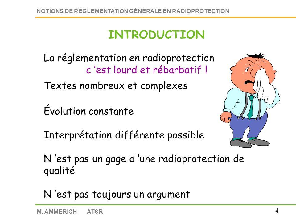 3 NOTIONS DE RÉGLEMENTATION GÉNÉRALE EN RADIOPROTECTION M. AMMERICH ATSR INTRODUCTION La réglementation en radioprotection c est bien ! Traduction d u