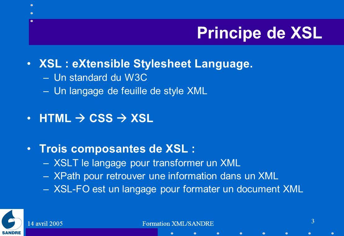 14 avril 2005 Formation XML/SANDRE 3 Principe de XSL XSL : eXtensible Stylesheet Language. –Un standard du W3C –Un langage de feuille de style XML HTM