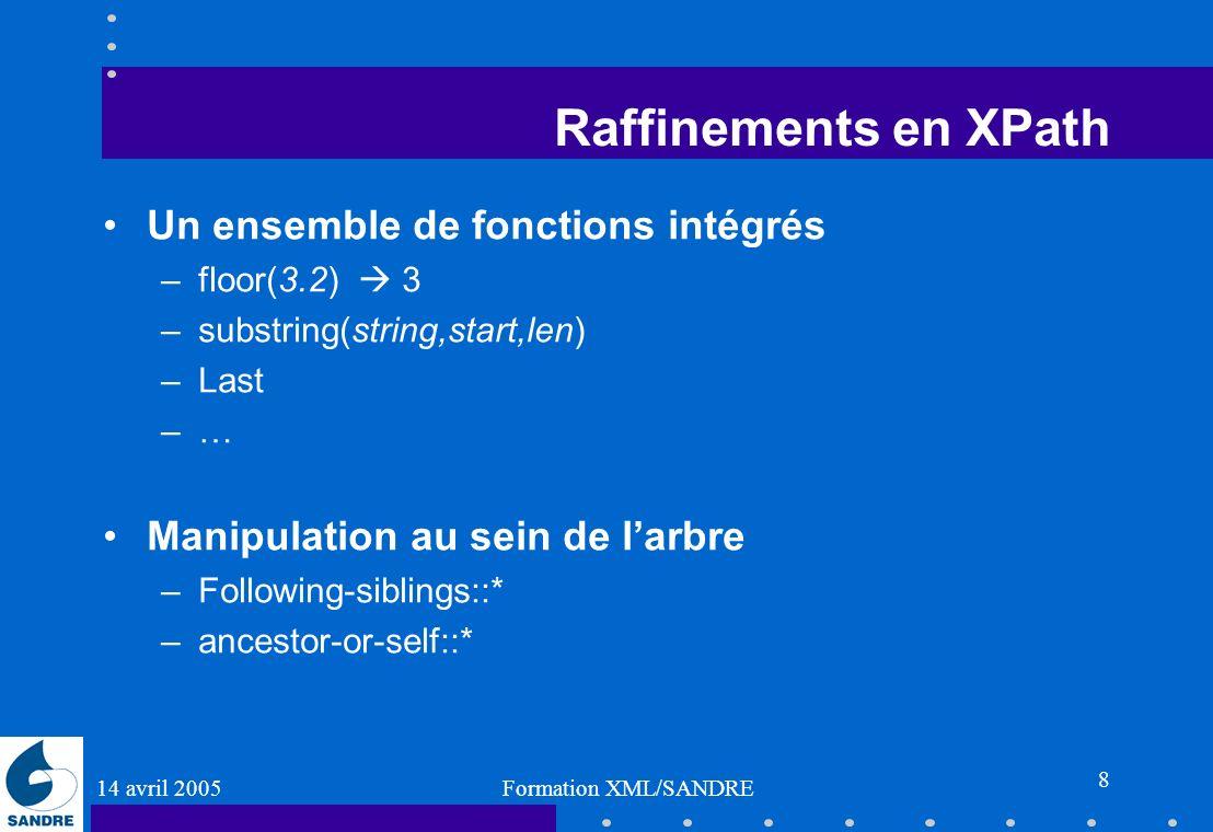 14 avril 2005 Formation XML/SANDRE 8 Raffinements en XPath Un ensemble de fonctions intégrés –floor(3.2) 3 –substring(string,start,len) –Last –… Manip
