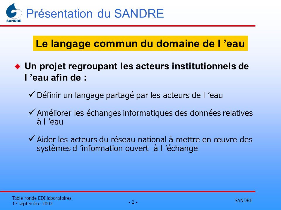 SANDRE - 2 - Table ronde EDI laboratoires 17 septembre 2002 Présentation du SANDRE u Un projet regroupant les acteurs institutionnels de l eau afin de