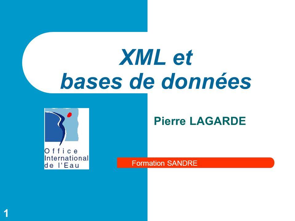 1 XML et bases de données Formation SANDRE Pierre LAGARDE