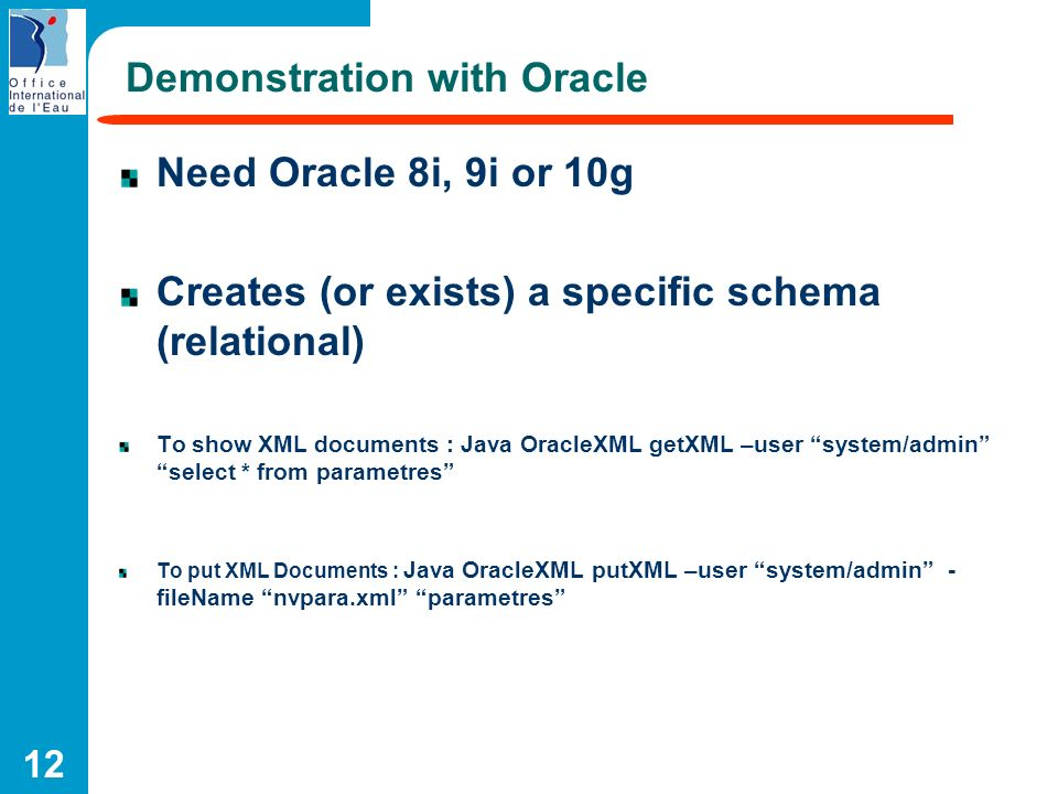 12 Demonstration with Oracle Need Oracle 8i, 9i or 10g Creates (or exists) a specific schema (relational) To show XML documents : Java OracleXML getXM