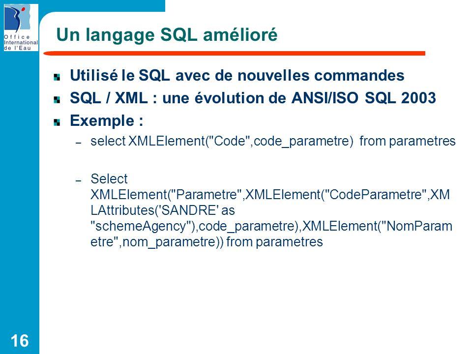 16 Un langage SQL amélioré Utilisé le SQL avec de nouvelles commandes SQL / XML : une évolution de ANSI/ISO SQL 2003 Exemple : – select XMLElement(
