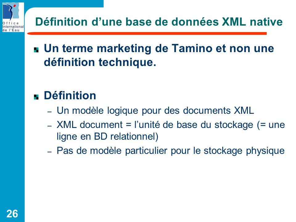 26 Définition dune base de données XML native Un terme marketing de Tamino et non une définition technique. Définition – Un modèle logique pour des do